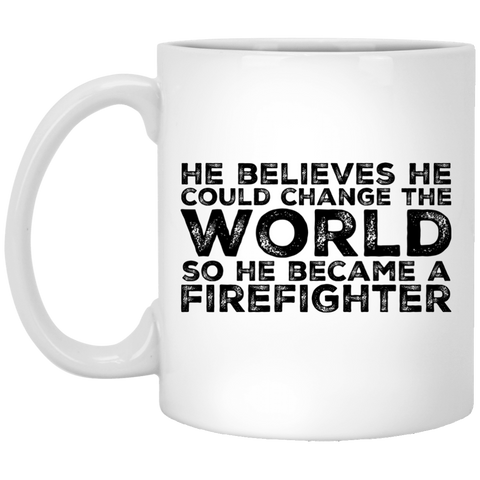 He  believe he  could change the world so he  became a firefighter 11 oz. White Mug