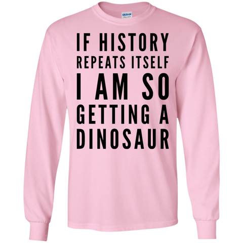 If History repeats itself I am so Getting a dinosaur  LS Tshirt