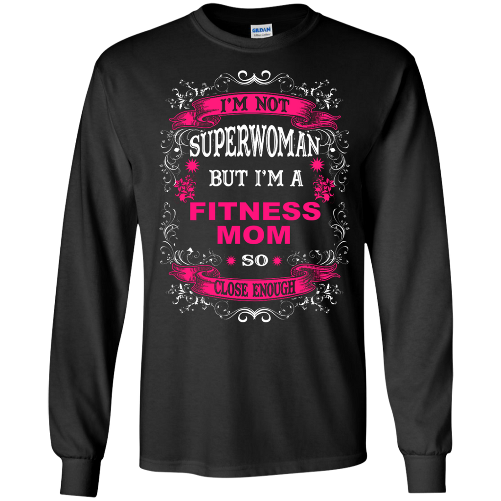 I'm Not Superwoman but I'm a Fitness Mom So close enough  LS  Tshirt
