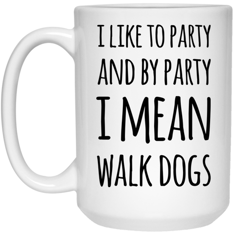 I like to party and by party I mean walk dogs Mug  - 15oz