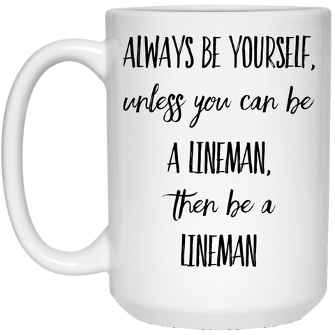 Always Be Yourself unless you can be a lineman, then be a lineman  15 oz. White Mug