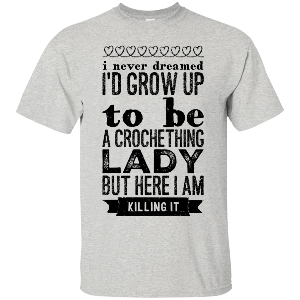 I never dreamed i'd Grow up to be a crocheting lady but here i  am killing it  T-Shirt