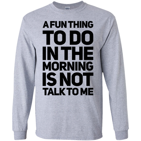 A fun thing to do in the morning is not talk to me   LS Tshirt