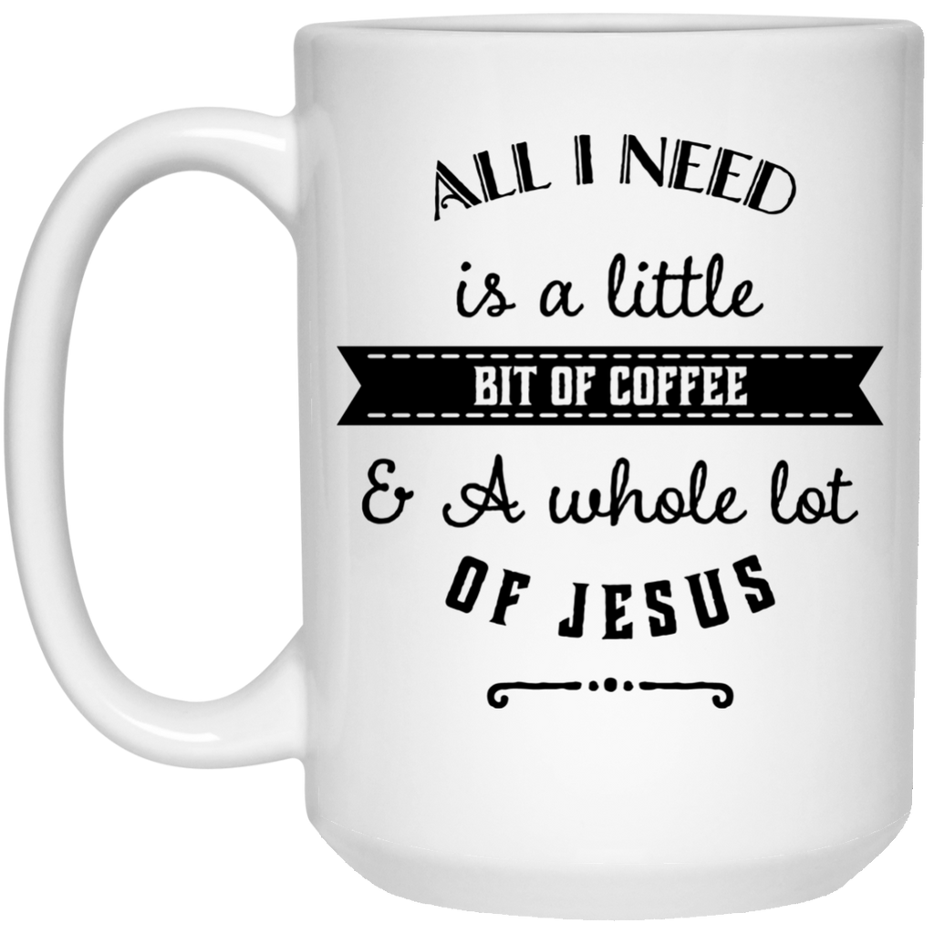 All I need is a little bit of coffee and a whole lot of Jesus  Mug  - 15oz