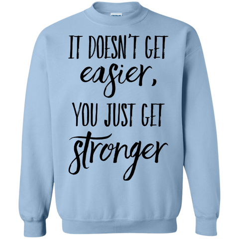 It doesn't get easier , you just get stronger  Sweatshirt