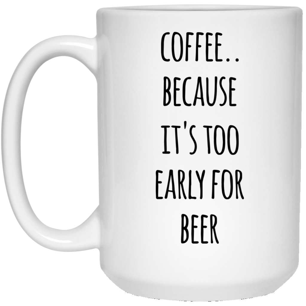 Coffee because it's too early for beer   15 oz. White Mug