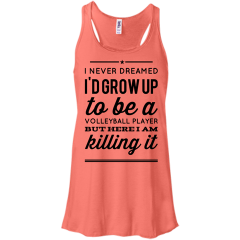 I never dreamed i'd grow up to be a volleyball player but here i am killing it  Flowy Racerback Tank