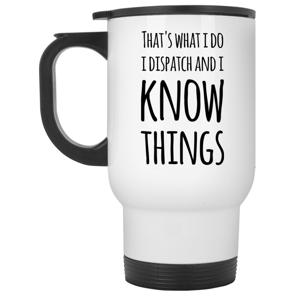 That's what i do i dispatch and i know things Travel  Mug