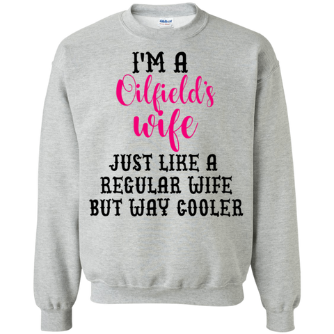 I'm a Oilfield's wife just like a regular wife but way cooler  Sweatshirt