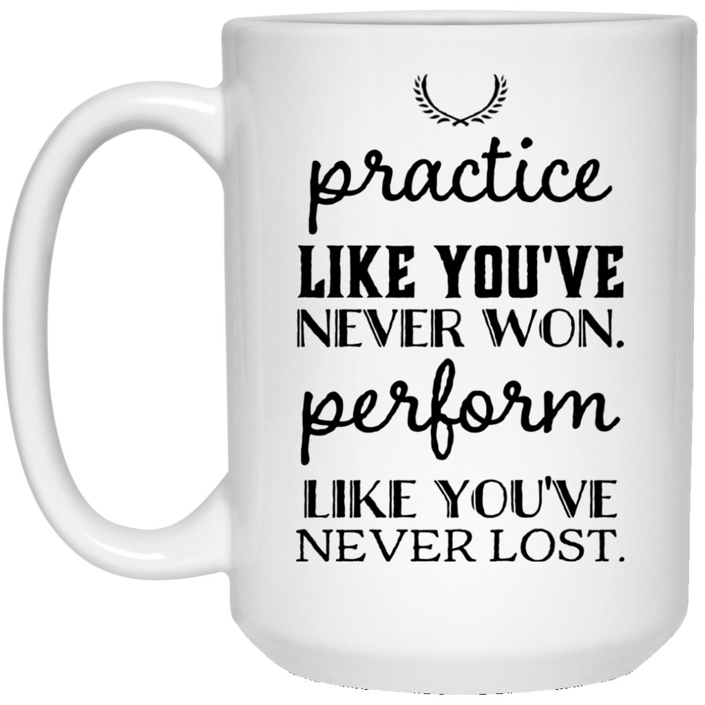 Practice like you've never won perform like you've never lost  15 oz. White Mug