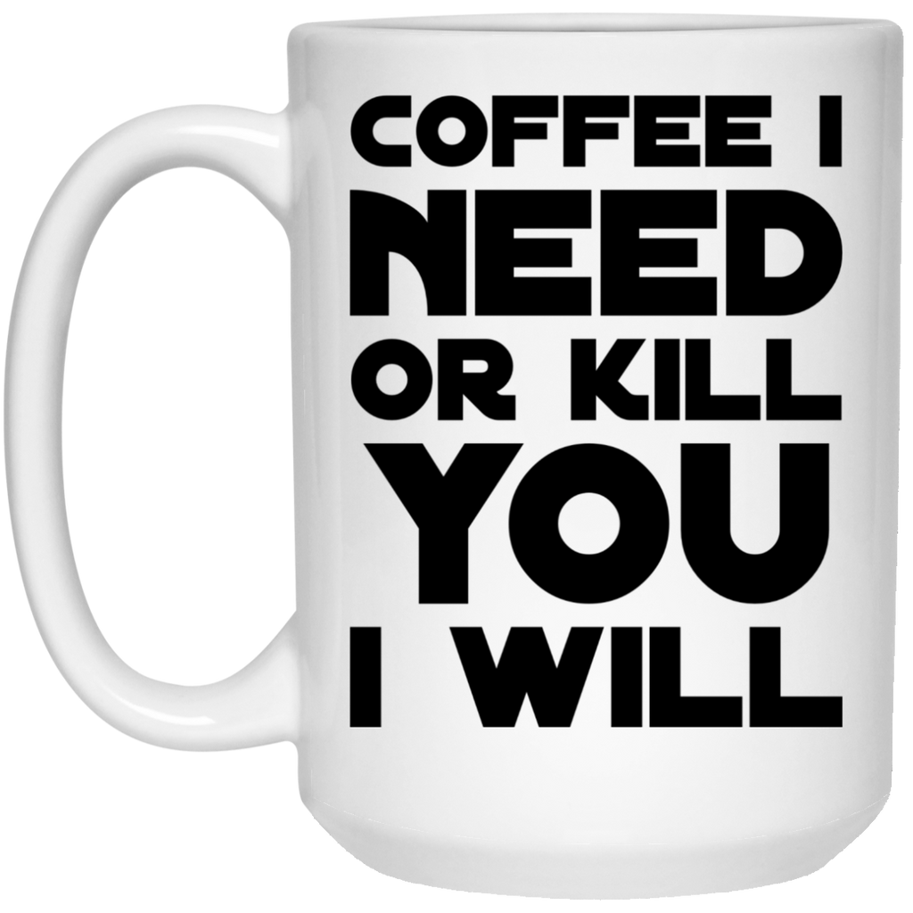 Coffee I need or kill you  i will  Mug  - 15oz