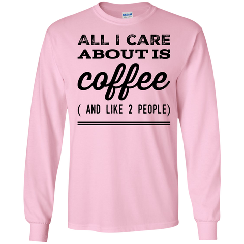 All I Care about is Coffee ( and Like 2 people ) LS  Tshirt