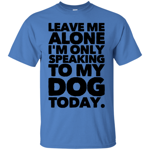 Leave me alone I'm only speaking to my Dog today  T-Shirt