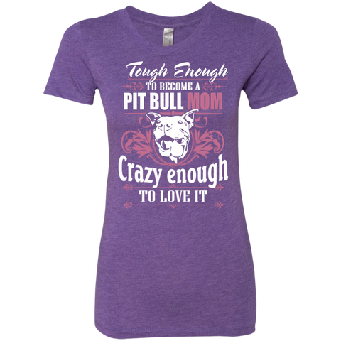 Tough Eough to become Pit Bull Mom Crazy Enough to Love it  Ladies Triblend T-Shirt