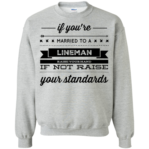 If you're  married to a Lineman raise your hand if not raise your standards   Sweatshirt