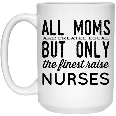 All Moms  are created equal but only the finest raise Nurses Mug - 15oz