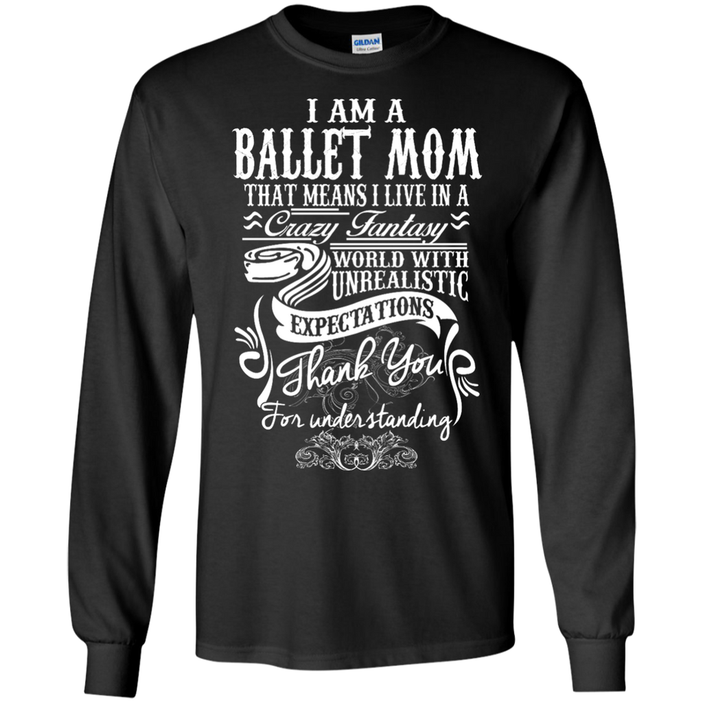 I am a Ballet Mom that means i live in a crazy fantasy LS  Tshirt