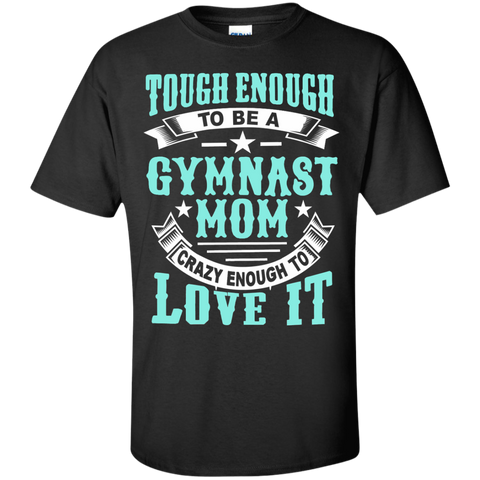 Tough Enough to be a Gymnast Mom Crazy Enough to Love It Cotton T-Shirt