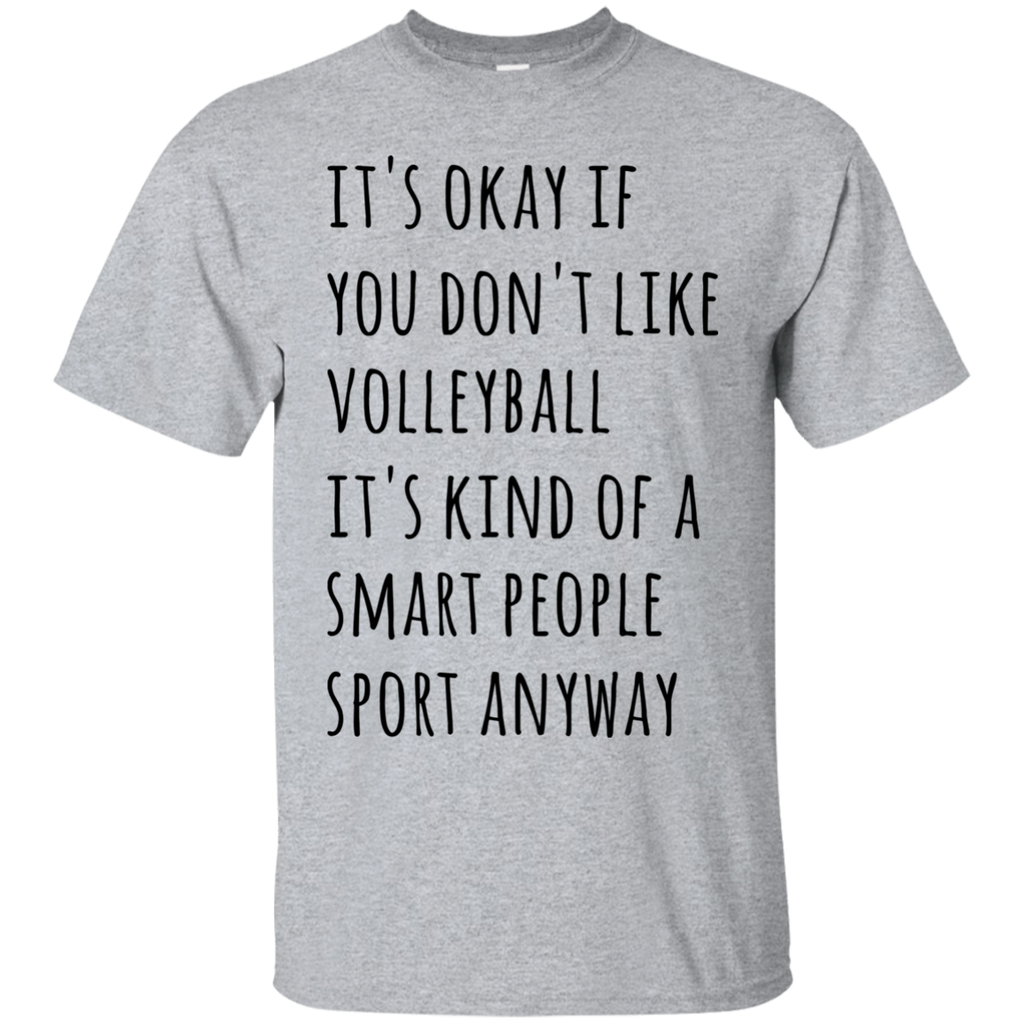 It's okay if you don't like volleyball it's kind of a smart people sport anyway  T-Shirt