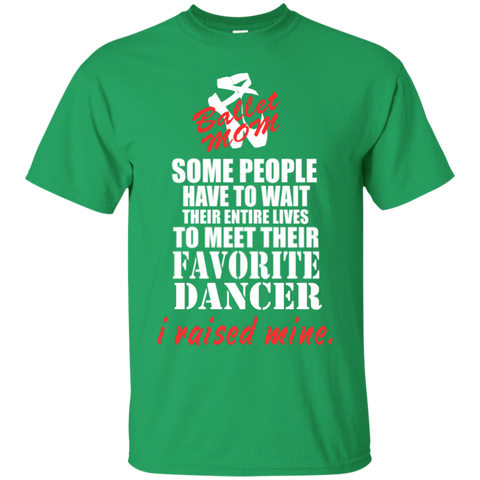 Some people have to wait their entire lives to meet their favorite dancer I raised mine Ballet Mom   T-Shirt