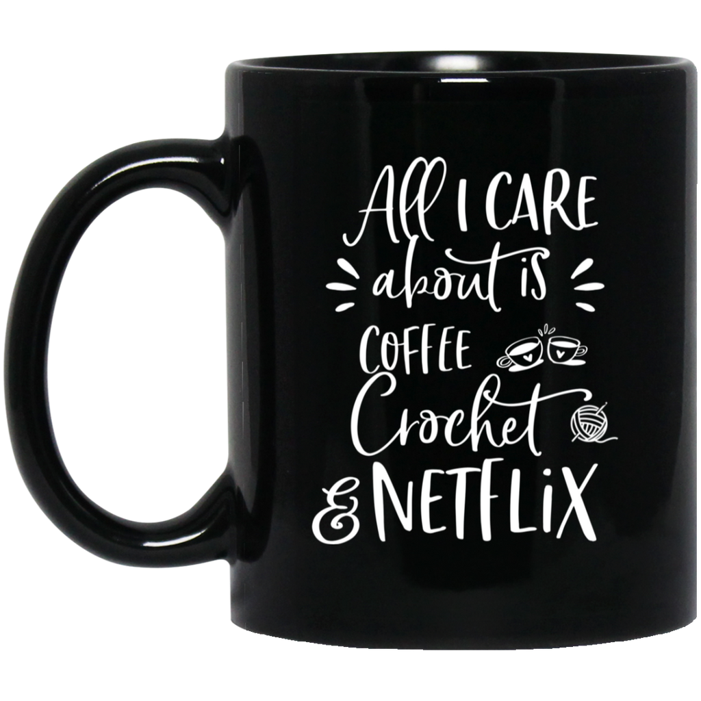 All i care about is coffee crochet & netflix  11 oz. Black Mug