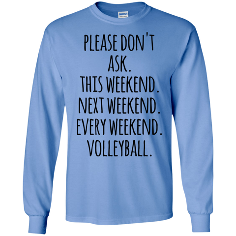 Please don't ask. This weekend . Next Weekend . Every weekend. Volleyball . LS Tshirt