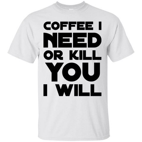 Coffee I need or kill you i will  T-Shirt