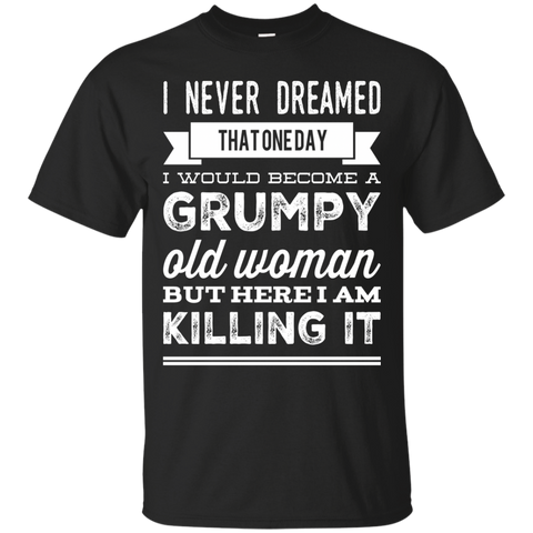 I Never dreamed that one day i would become a grumpy old woman  but here i am killing it T-Shirt