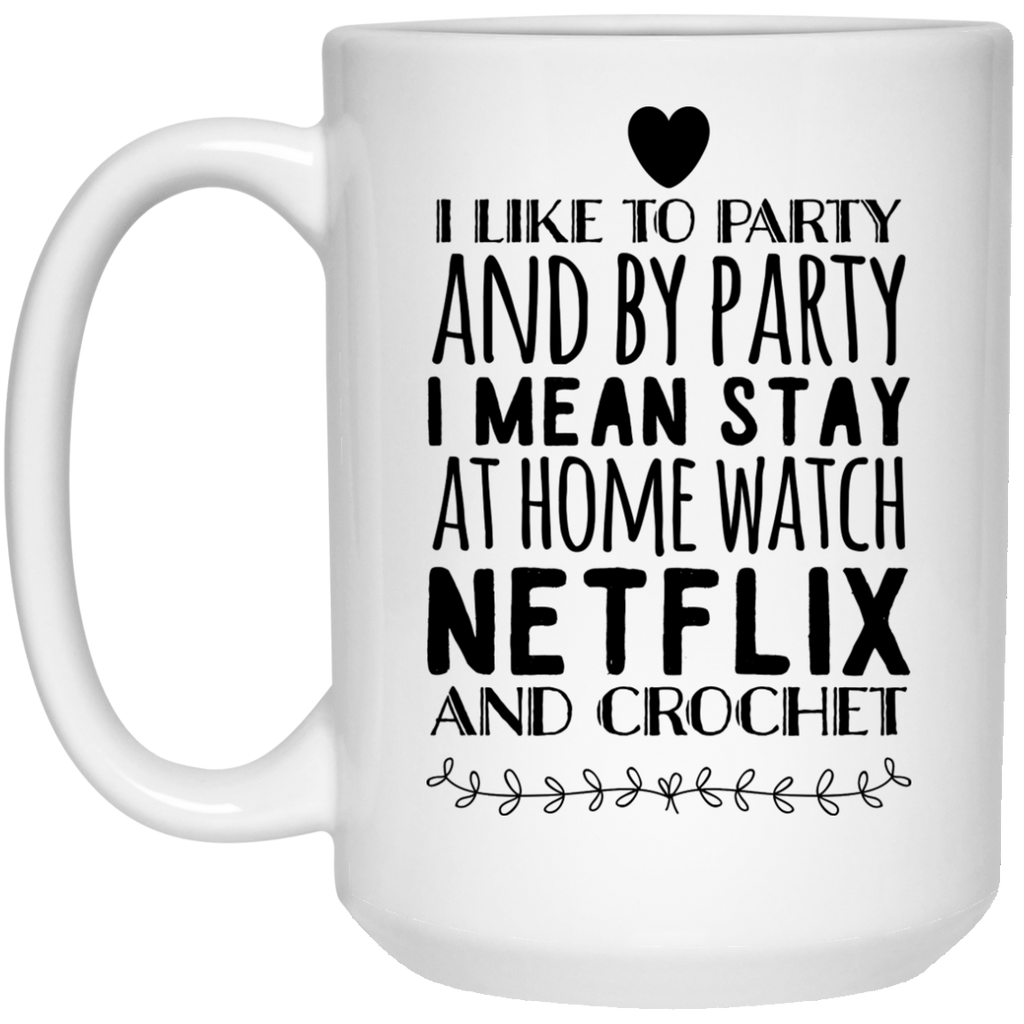 I Like to party and by party I mean stay at home watch netflix and crochet   Mug 15oz