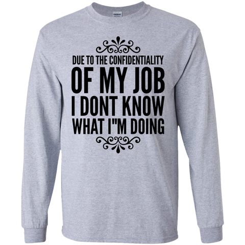 Due to the confidentiality of my job I dont know what i want  LS  Tshirt