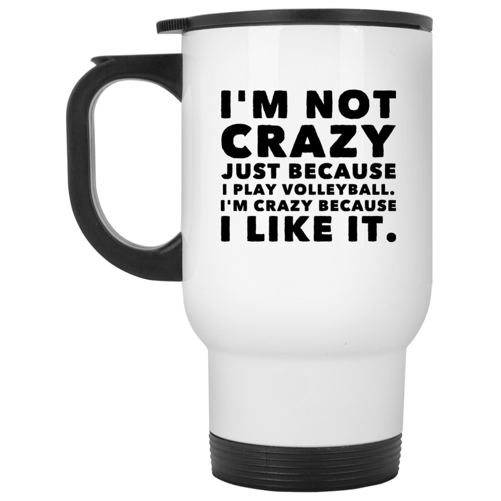 I'm Not Crazy Just because I play Volleyball. I'm crazy because I like it.   White Travel Mug