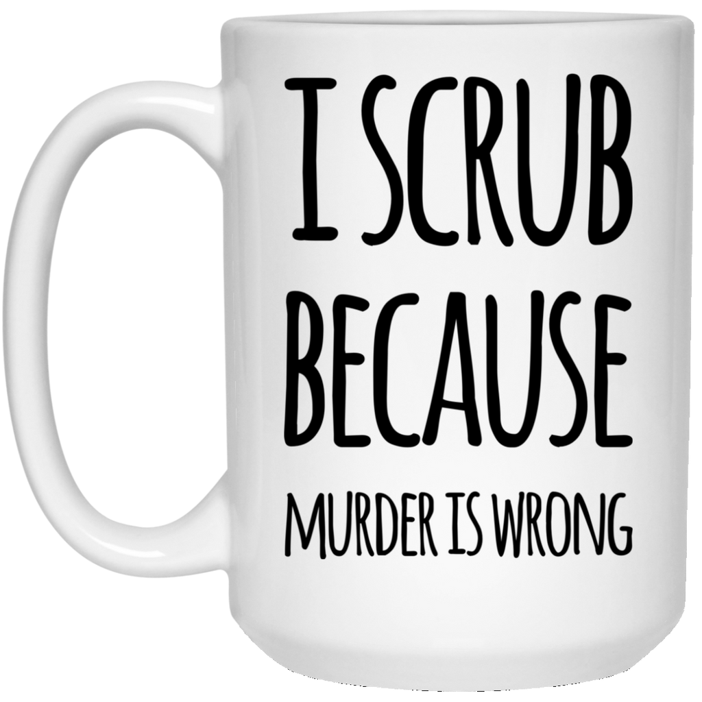 I Scrub because murder is wrong  15 oz. White Mug