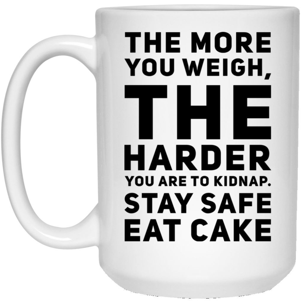 The More you weigh , The harder you are to kidnap. Stay Safe Eat Cake   15 oz. White Mug