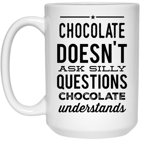 Chocolate doesn't ask silly questions chocolate understands   Mug - 15oz