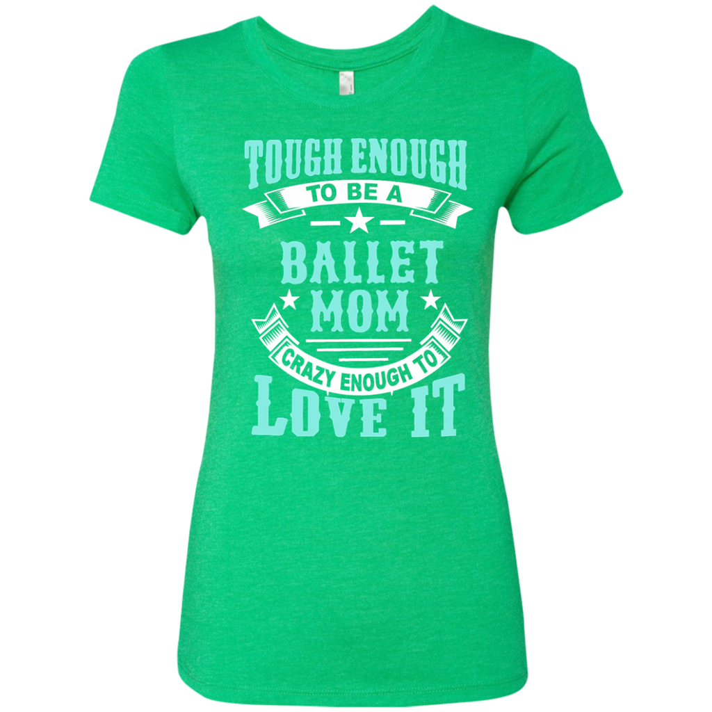 Tough Enough to be a Ballet Mom Crazy Enough to Love It Next Level Ladies Triblend T-Shirt