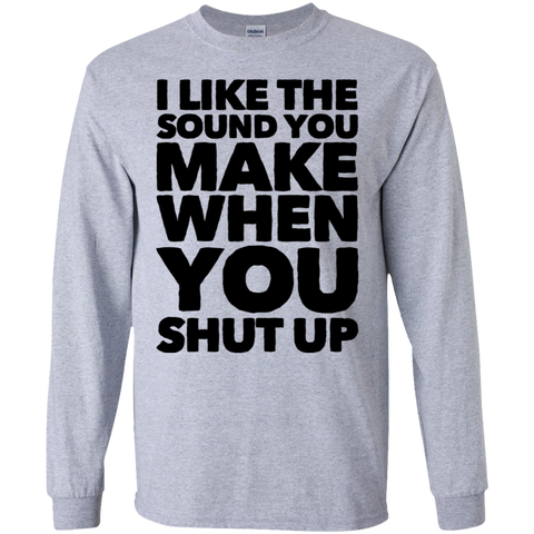 I like the sound you make when you shut up   LS Tshirt