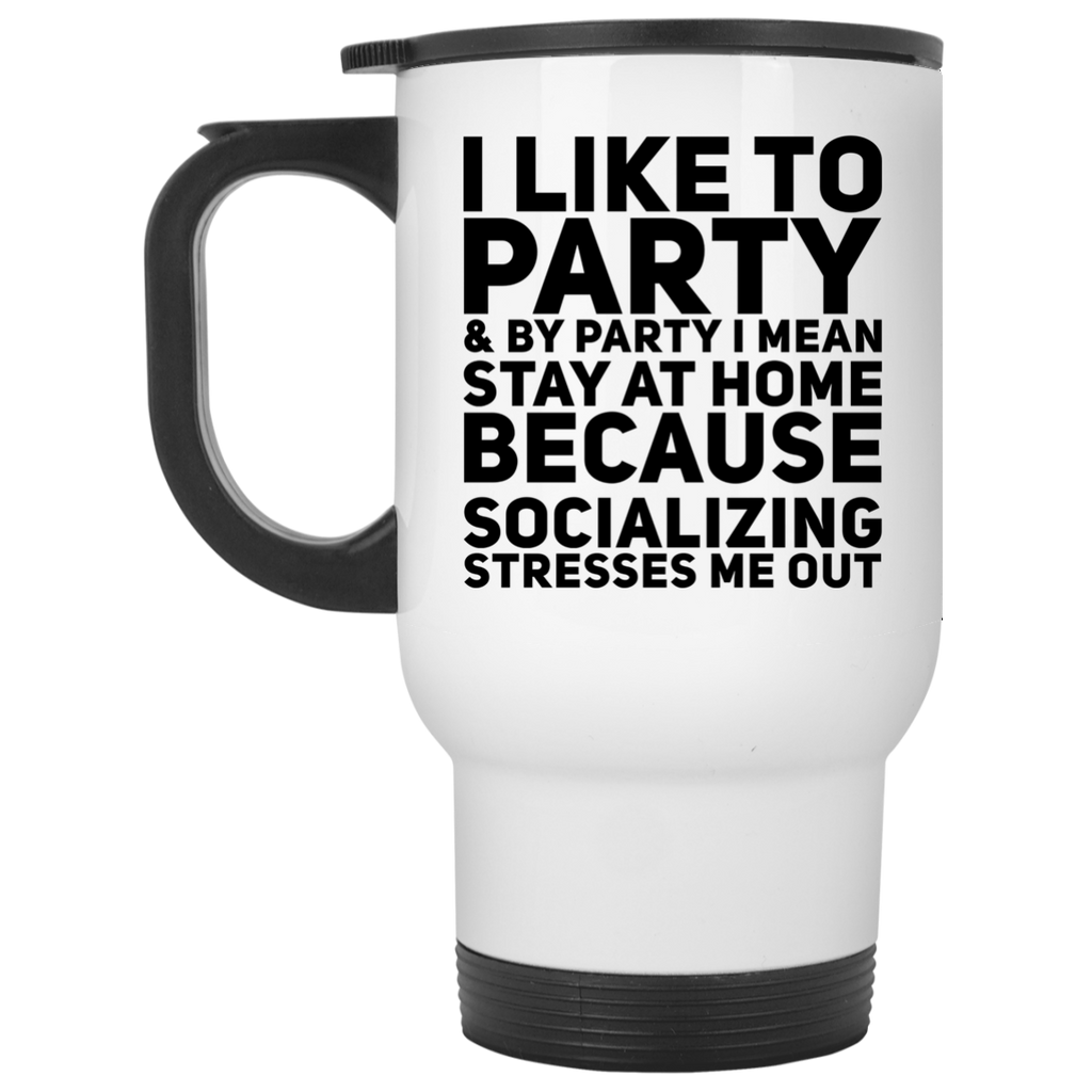 I like to party & by party i mean stay at home because socializing stresses me out  Travel Mug