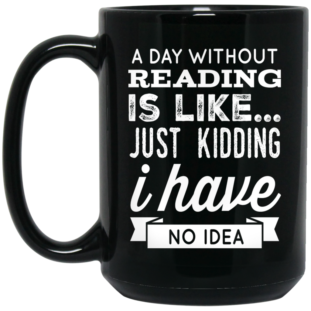 A DAY WITHOUT READING IS LIKE... JUST KIDDING I HAVE NO IDEA Black  15 oz. Mug