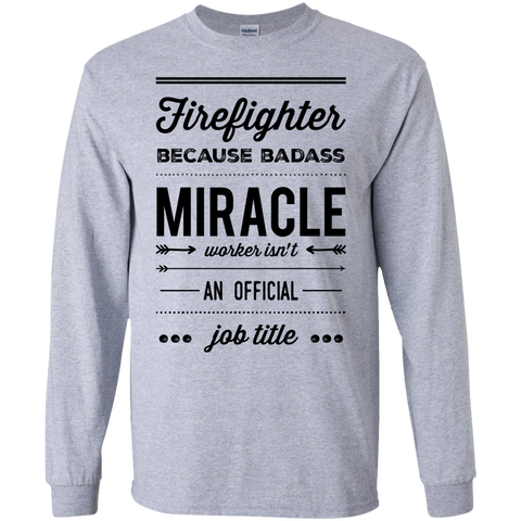 Firefighter  because badass miracle worker isn't an official job title  LS Tshirt