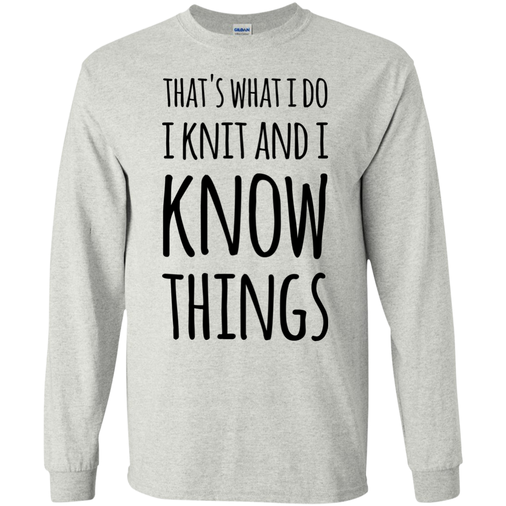 That's what i do i know i knit  and i know things   LS   Tshirt