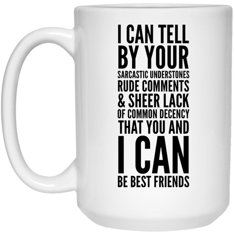 I can tell by your sarcastic undertones, rude comments, and sheer lack of common decency that you and I can be best friends Mug  - 15oz