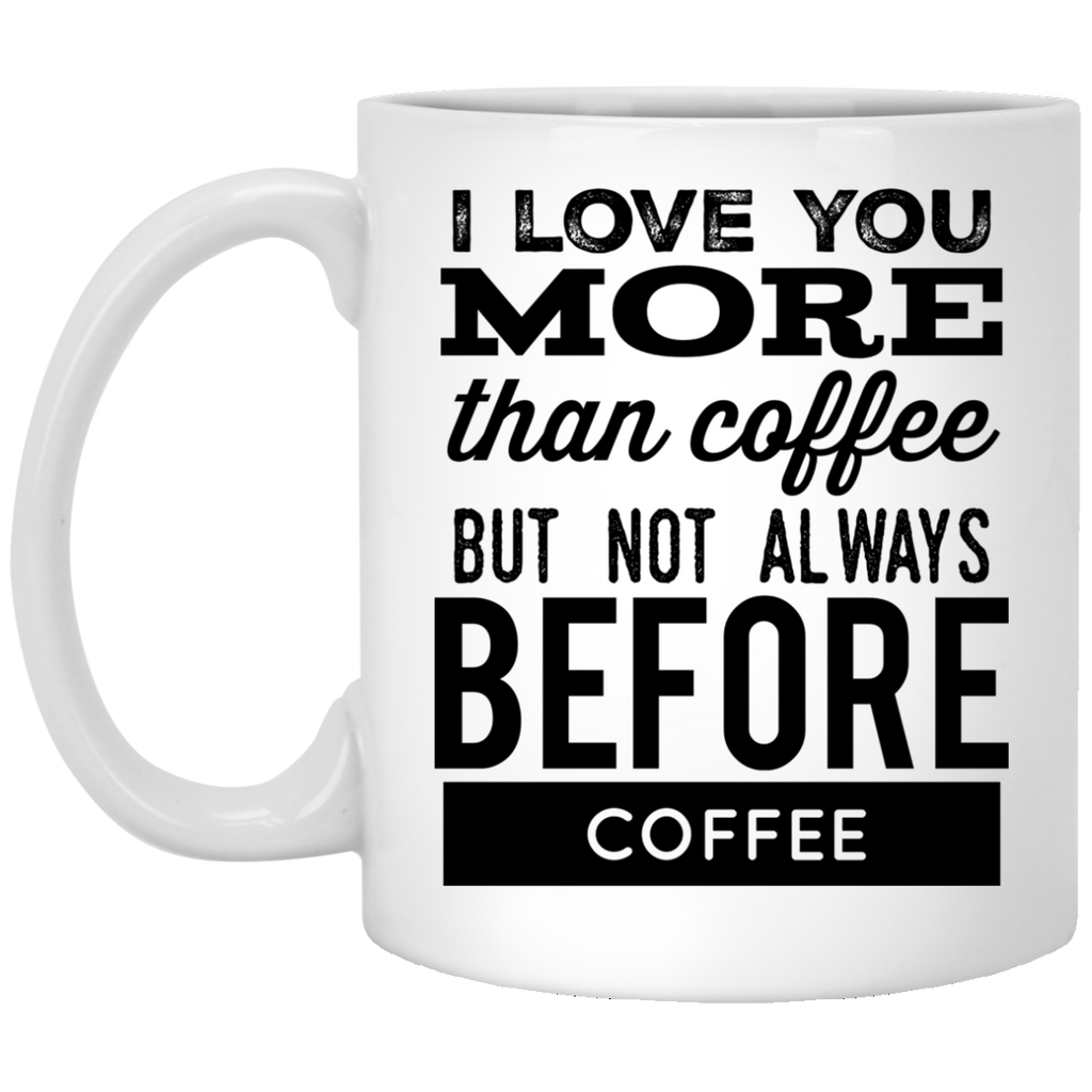 I love you more than coffee but not always before coffee  Mug