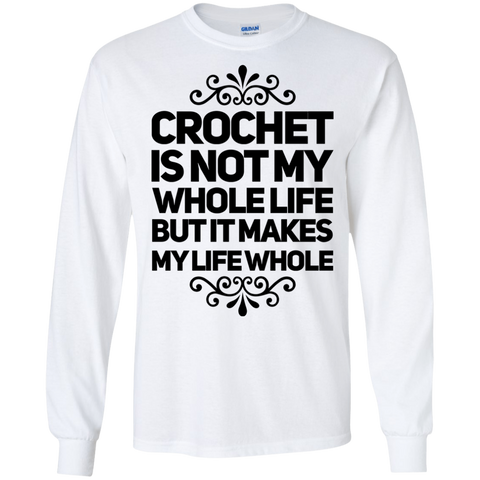 Crochet is not my whole life but it makes my life whole  LS Tshirt
