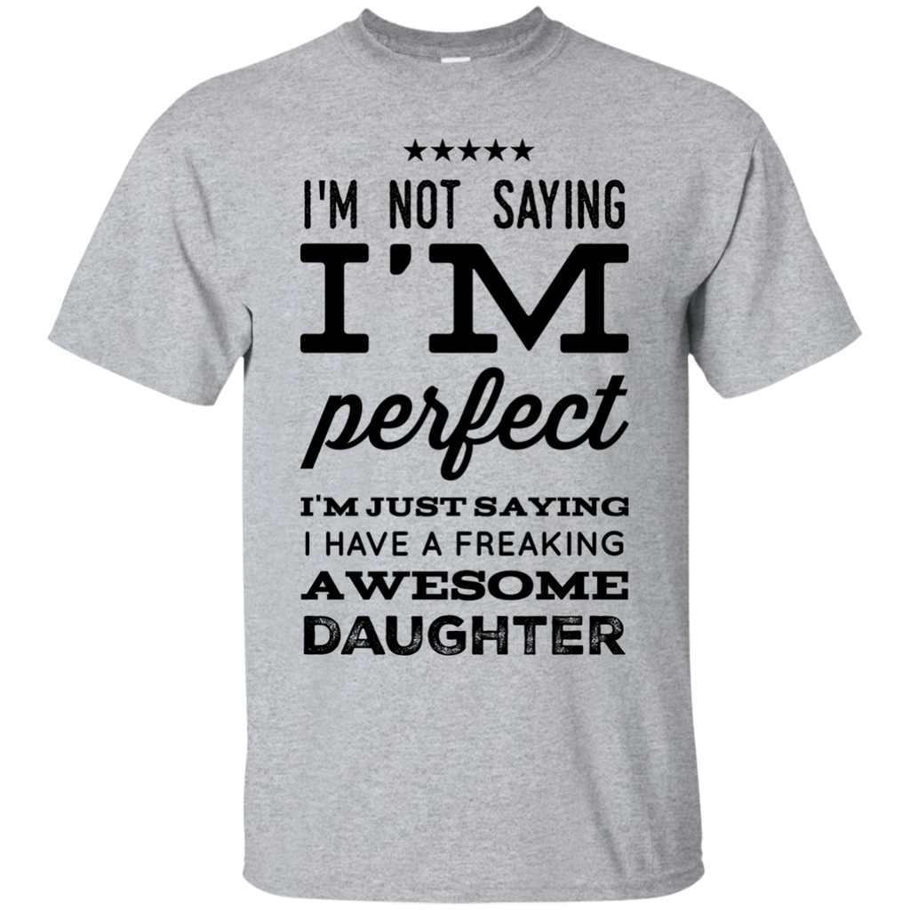 I'm not saying I'm perfect I'm just saying i have a freaking awesome daughter  T-Shirt