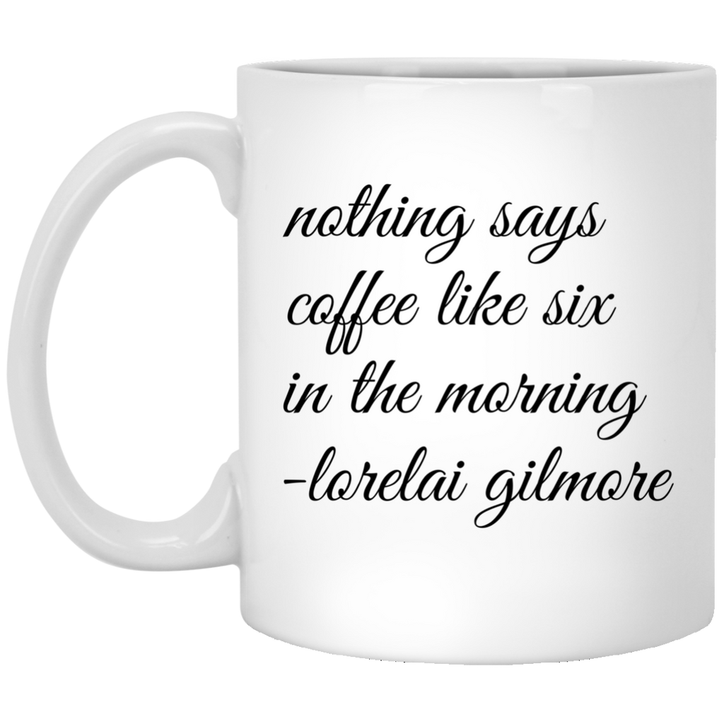 Nothing says coffee like six in the morning  - Lorelai gilmore  Mug