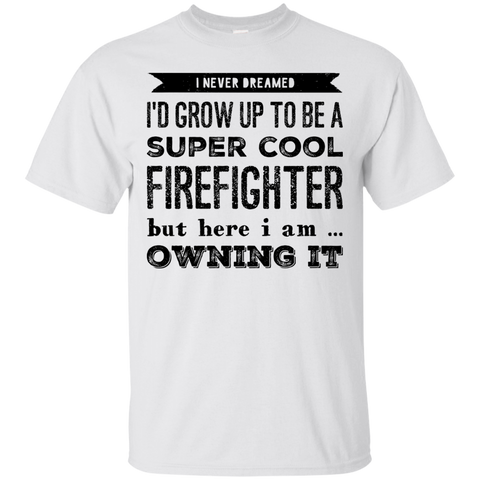 I never dreamed i'd Grow up to be a super cool tow firefighter  but here i am owning it  T-Shirt