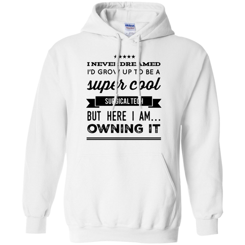 I Never dreamed i'd grow up to be a super cool surgical tech but here i am owning it   Hoodie