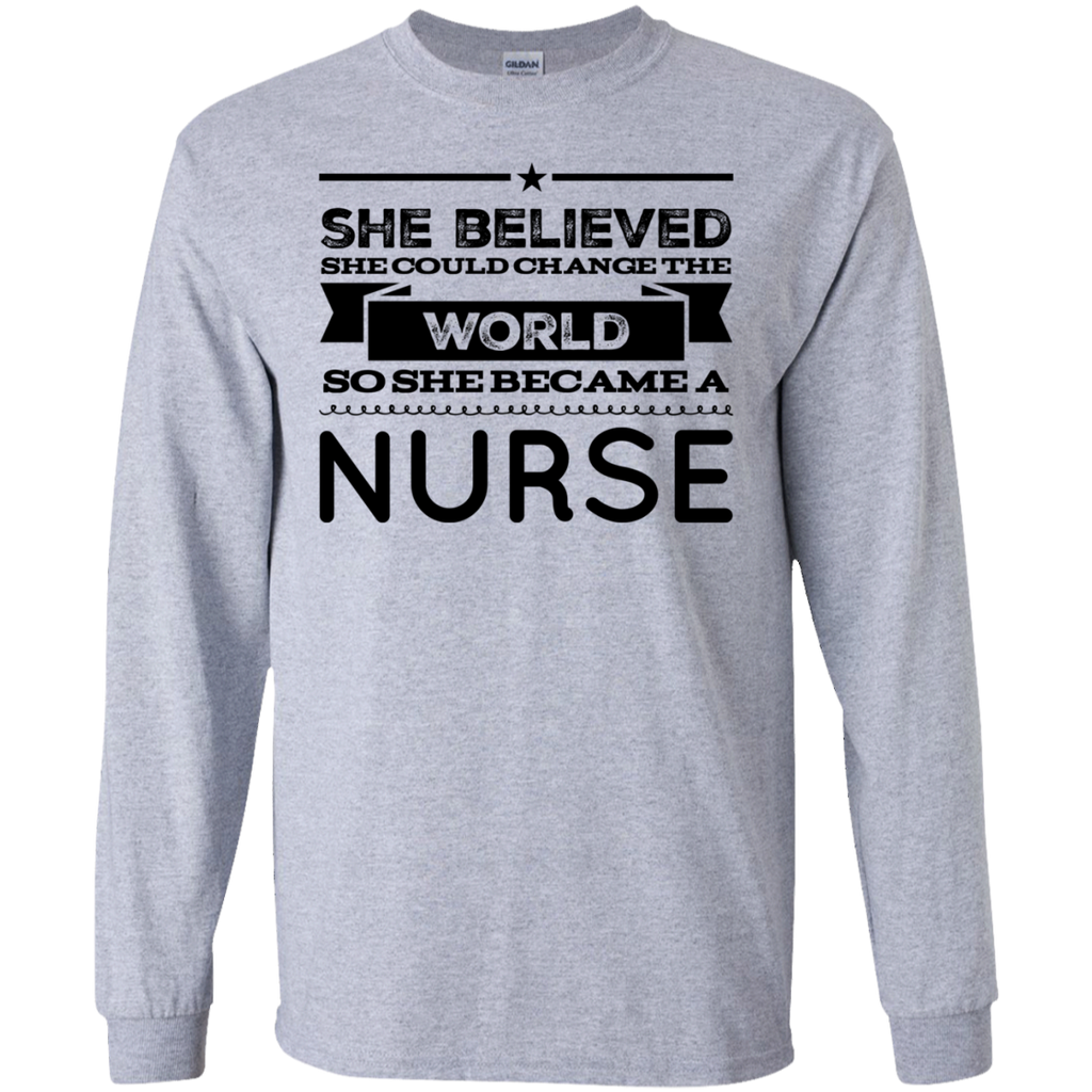 She believed she could change the world so she became a Nurse   LS  T-Shirt
