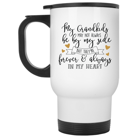 My Grandkids may not always be by my side but they're forever & always in my heart  White Travel Mug