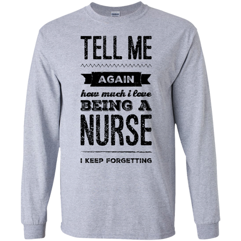 Tell Me again how much i love being a Nurse  I keep forgetting LS Tshirt
